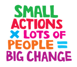 Words saying small actions times lots of people equals big change.